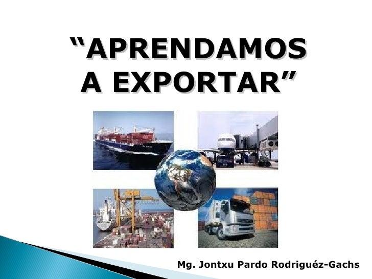 """""""APRENDAMOS A EXPORTAR""""     Mg. Jontxu Pardo Rodriguéz-Gachs"""