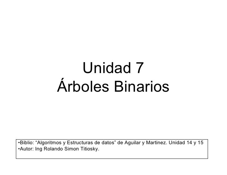 """Unidad7                 ÁrbolesBinarios•Biblio:""""AlgoritmosyEstructurasdedatos""""deAguilaryMartinez.Unidad14y..."""