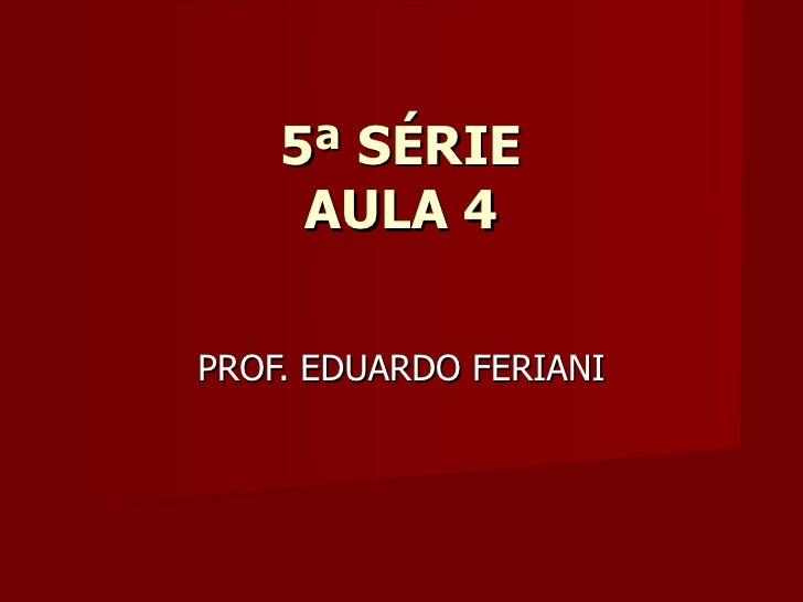 5ª SÉRIE     AULA 4PROF. EDUARDO FERIANI