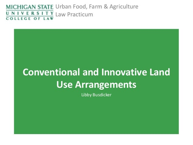 Urban Food, Farm & Agriculture Law Practicum  Conventional and Innovative Land Use Arrangements Libby Busdicker