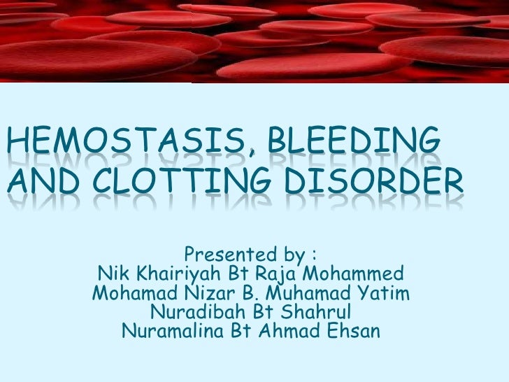 HEMOSTASIS, BLEEDING AND CLOTTING DISORDER Presented by : Nik Khairiyah Bt Raja Mohammed Mohamad Nizar B. Muhamad Yatim Nu...