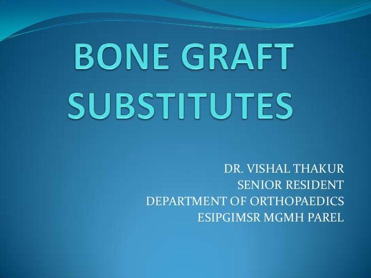 BONE GRAFT SUBSTITUTES<br />DR. VISHAL THAKUR<br />SENIOR RESIDENT<br />DEPARTMENT OF ORTHOPAEDICS<br />ESIPGIMSR MGMH PAR...