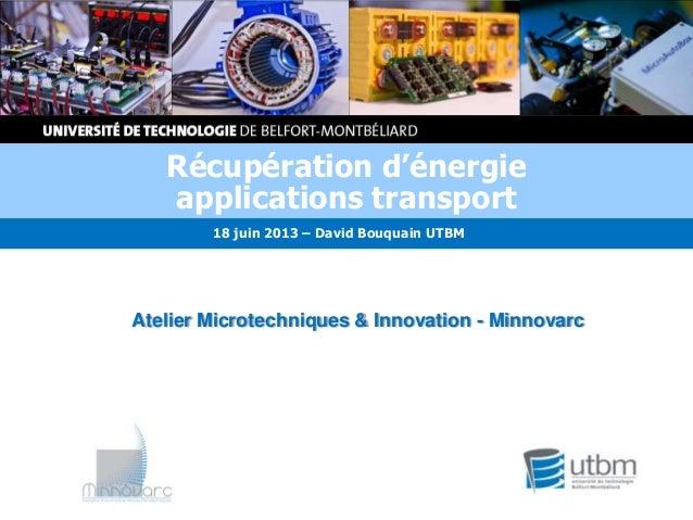 Atelier Microtechniques & Innovation - MinnovarcRécupération d'énergieapplications transport18 juin 2013 – David Bouquain ...