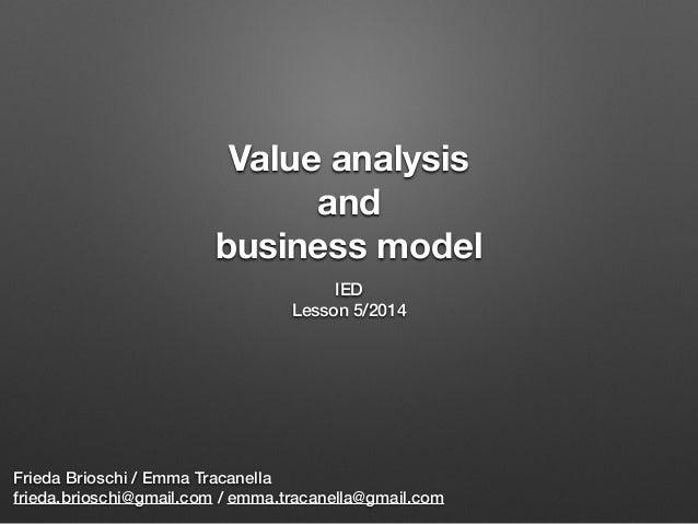 Value analysis and business model IED Lesson 5/2014 Frieda Brioschi / Emma Tracanella frieda.brioschi@gmail.com / emma.tra...