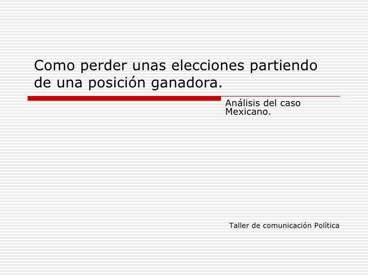 Como perder unas elecciones partiendo de una posición ganadora. Análisis del caso Mexicano. Taller de comunicación Política