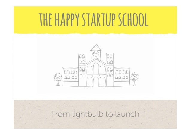 From lightbulb to launch thehappystartupschool