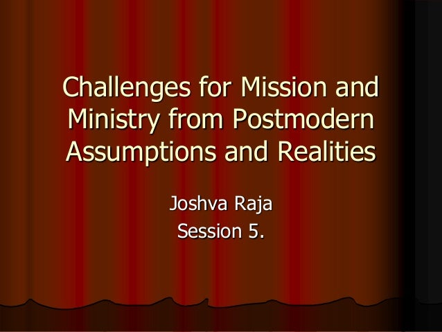 Challenges for Mission and Ministry from Postmodern Assumptions and Realities Joshva Raja Session 5.