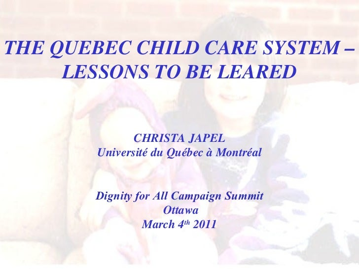 THE QUEBEC CHILD CARE SYSTEM – LESSONS TO BE LEARED CHRISTA JAPEL Université du Québec à Montréal Dignity for All Campaign...