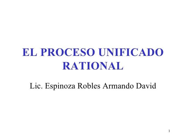 EL PROCESO UNIFICADO RATIONAL Lic. Espinoza Robles Armando David
