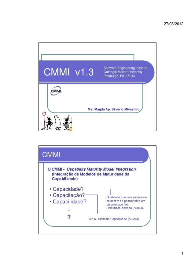 27/08/2012 1 CMMI v1.3 Software Engineering Institute Carnegie Mellon University Pittsburgh, PA 15213 Ms: Magda Ap. Silvér...
