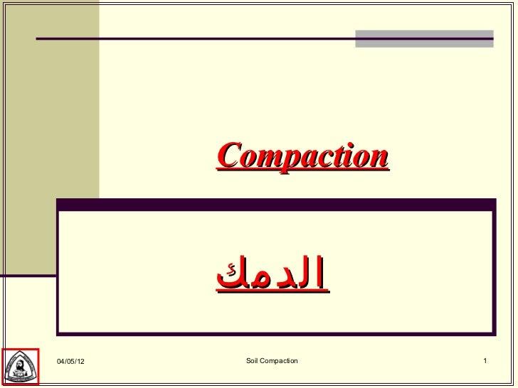 Compaction           الدمك04/05/12    Soil Compaction   1