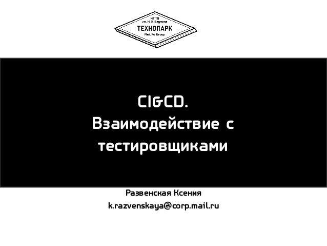 CI&CD. Взаимодействие с тестировщиками Развенская Ксения k.razvenskaya@corp.mail.ru