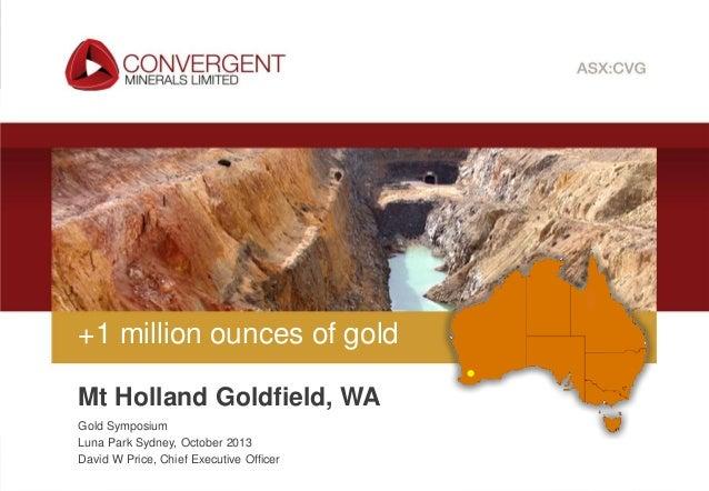 +1 million ounces of gold Mt Holland Goldfield, WA Gold Symposium Luna Park Sydney, October 2013 David W Price, Chief Exec...