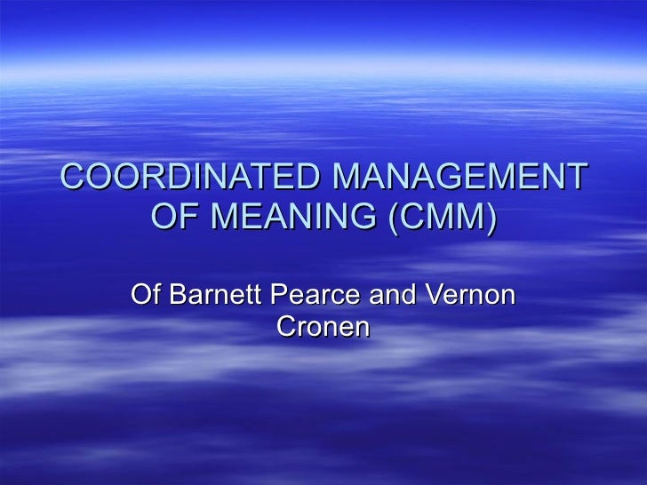 COORDINATED MANAGEMENT OF MEANING (CMM) Of Barnett Pearce and Vernon Cronen