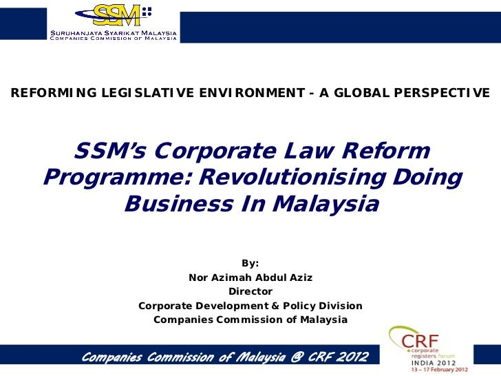 REFORMING LEGISLATIVE ENVIRONMENT - A GLOBAL PERSPECTIVE     SSM's Corporate Law Reform   Programme: Revolutionising Doing...
