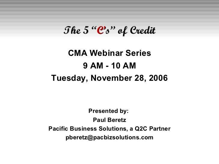 """The 5 """" C' s"""" of Credit <ul><li>CMA Webinar Series </li></ul><ul><li>9 AM - 10 AM </li></ul><ul><li>Tuesday, November 28, ..."""