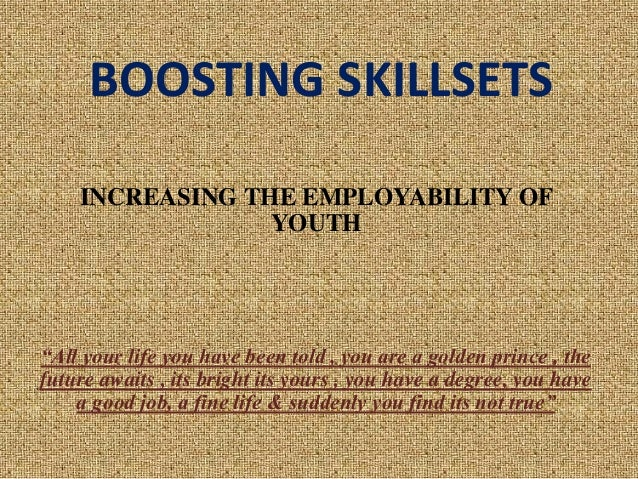 "BOOSTING SKILLSETS INCREASING THE EMPLOYABILITY OF YOUTH ""All your life you have been told , you are a golden prince , the..."