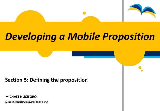Developing a Mobile PropositionSection 5: Defining the propositionMICHAEL NUCIFOROMobile Consultant, Innovator and Futurist