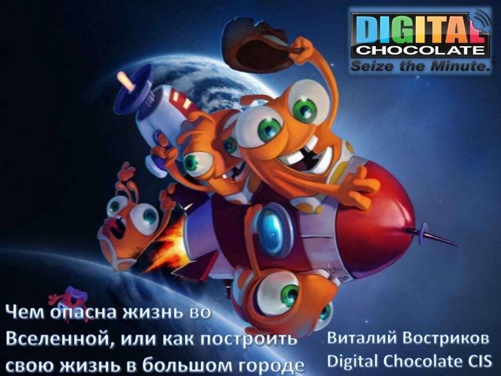 Чем опасна жизнь во Вселенной или как построить свою жизнь в большом городе - Виталий Востриков - Digital Chocolate CIS