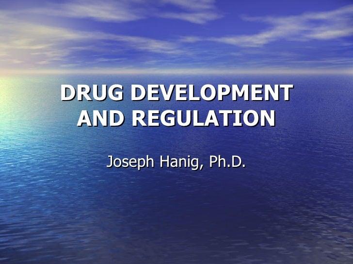 DRUG DEVELOPMENT AND REGULATION   Joseph Hanig, Ph.D.