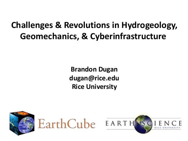 Challenges & Revolutions in Hydrogeology, Geomechanics, & Cyberinfrastructure  Brandon Dugan dugan@rice.edu Rice Universit...