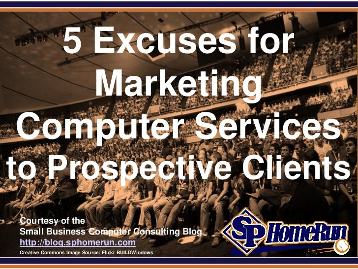 SPHomeRun.com   5 Excuses for     Marketing Computer Servicesto Prospective Clients  Courtesy of the  Small Business Compu...