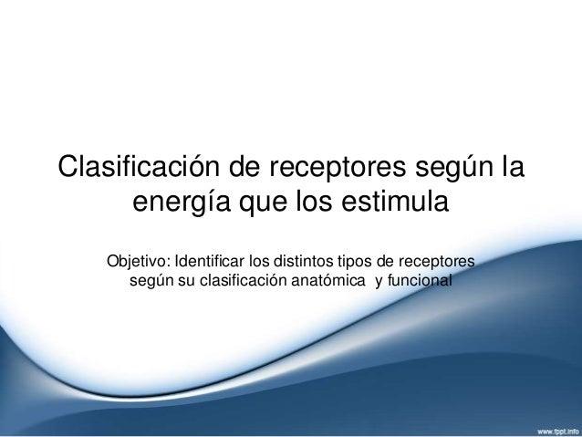 Clasificación de receptores según la      energía que los estimula   Objetivo: Identificar los distintos tipos de receptor...
