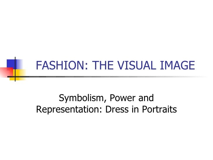 FASHION: THE VISUAL IMAGE Symbolism, Power and Representation: Dress in Portraits