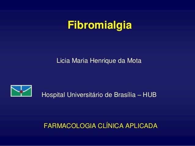 Fibromialgia     Licia Maria Henrique da MotaHospital Universitário de Brasília – HUBFARMACOLOGIA CLÍNICA APLICADA