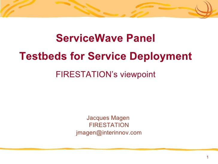 ServiceWave Panel Testbeds for Service Deployment FIRESTATION's viewpoint Jacques Magen  FIRESTATION [email_address]