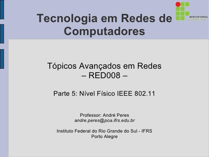 Tecnologia em Redes de    Computadores Tópicos Avançados em Redes         – RED008 –  Parte 5: Nível Físico IEEE 802.11   ...