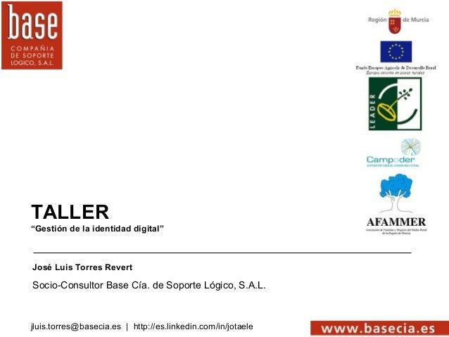 """TALLER""""Gestión de la identidad digital""""José Luis Torres RevertSocio-Consultor Base Cía. de Soporte Lógico, S.A.L.jluis.tor..."""