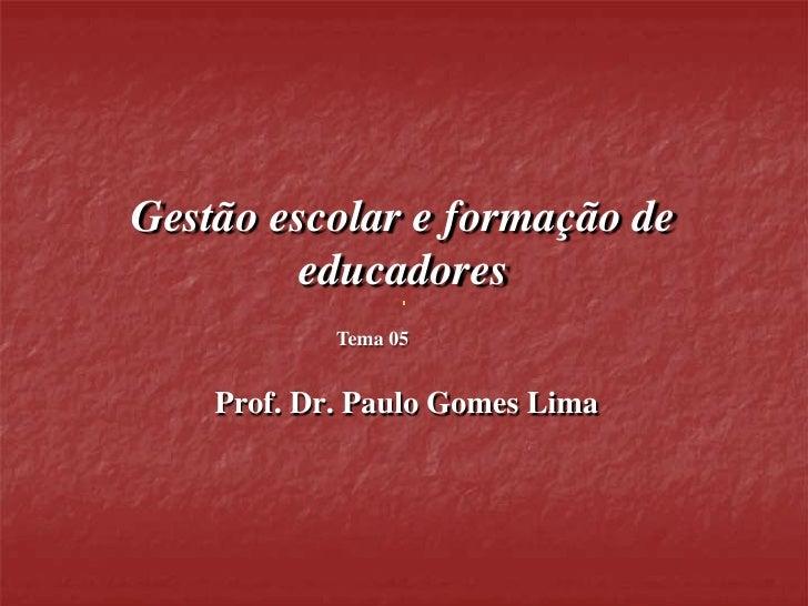 Gestão escolar e formação de         educadores            Tema 05    Prof. Dr. Paulo Gomes Lima