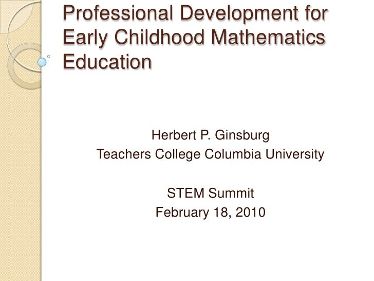 Professional Development for Early Childhood Mathematics Education<br />Herbert P. Ginsburg<br />Teachers College Columbia...