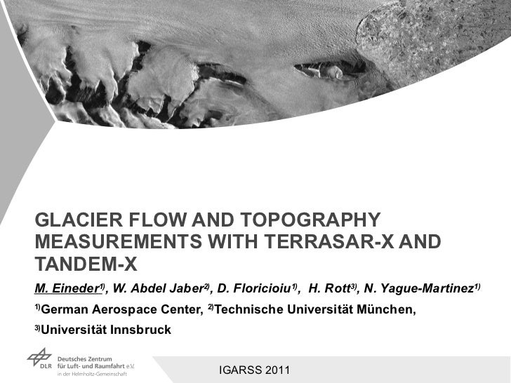 GLACIER FLOW AND TOPOGRAPHY MEASUREMENTS WITH TERRASAR-X AND TANDEM-X M. Eineder 1 ) , W. Abdel Jaber 2) , D. Floricioiu 1...