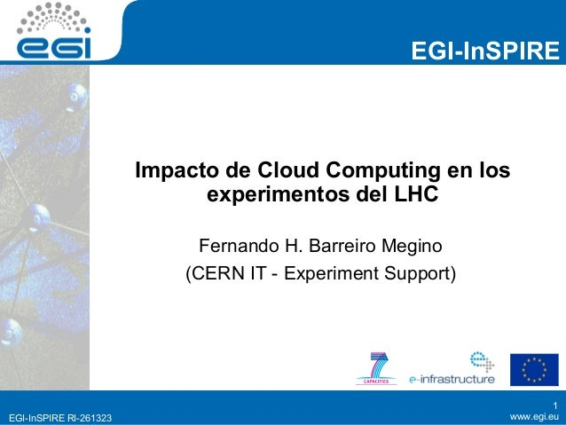 EGI-InSPIRE                        Impacto de Cloud Computing en los                              experimentos del LHC    ...