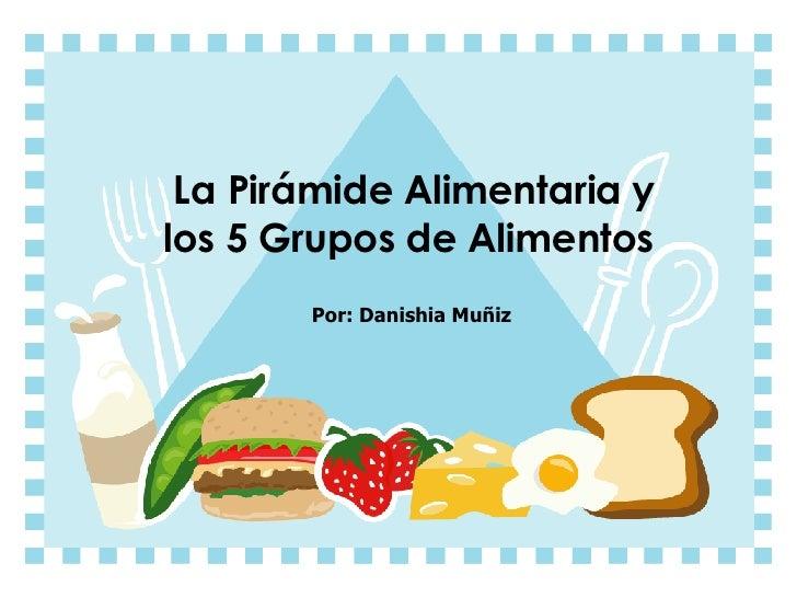 La Pirámide Alimentaria y los 5 Grupos de Alimentos Por: Danishia Muñiz
