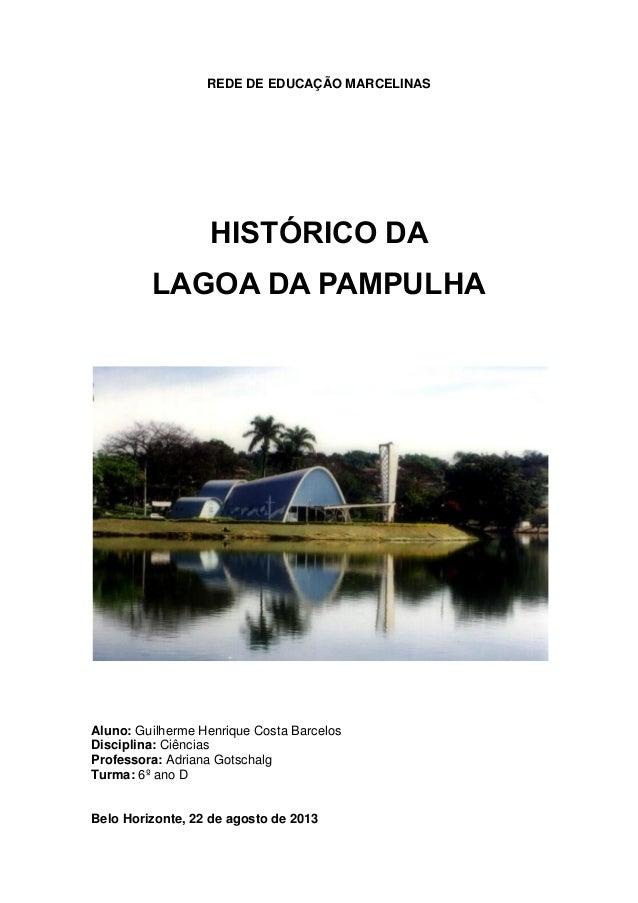 REDE DE EDUCAÇÃO MARCELINAS  HISTÓRICO DA LAGOA DA PAMPULHA  Aluno: Guilherme Henrique Costa Barcelos Disciplina: Ciências...