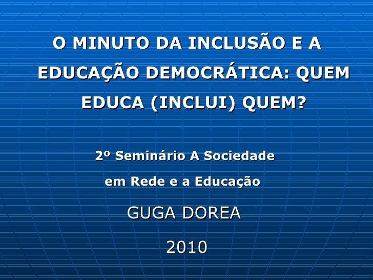 <ul><li>O MINUTO DA INCLUSÃO E A EDUCAÇÃO DEMOCRÁTICA: QUEM EDUCA (INCLUI) QUEM? </li></ul><ul><li>2º Seminário A Sociedad...