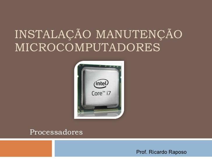INSTALAÇÃO MANUTENÇÃO MICROCOMPUTADORES Processadores Prof. Ricardo Raposo