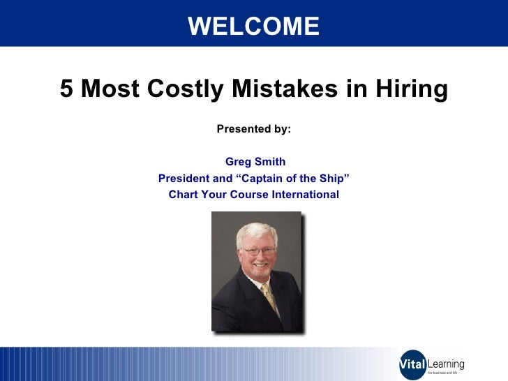 """5 Most Costly Mistakes in Hiring Presented by: Greg Smith President and """"Captain of the Ship"""" Chart Your Course Internatio..."""