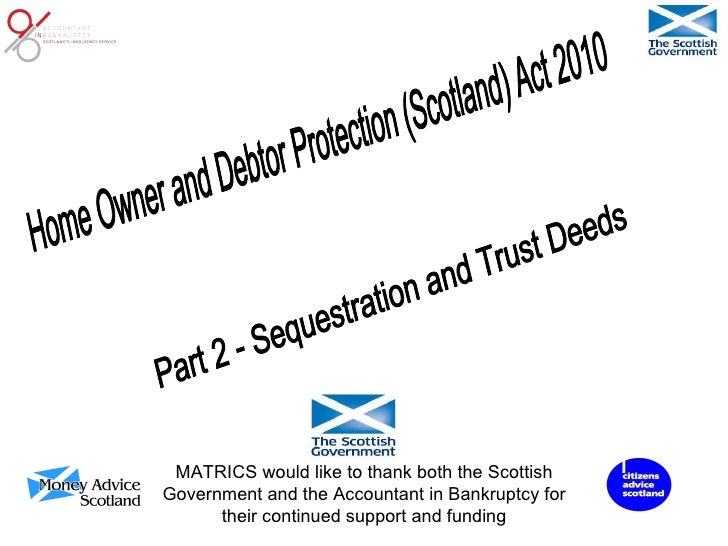 Part 2 - Sequestration and Trust Deeds Home Owner and Debtor Protection (Scotland) Act 2010 MATRICS would like to thank bo...