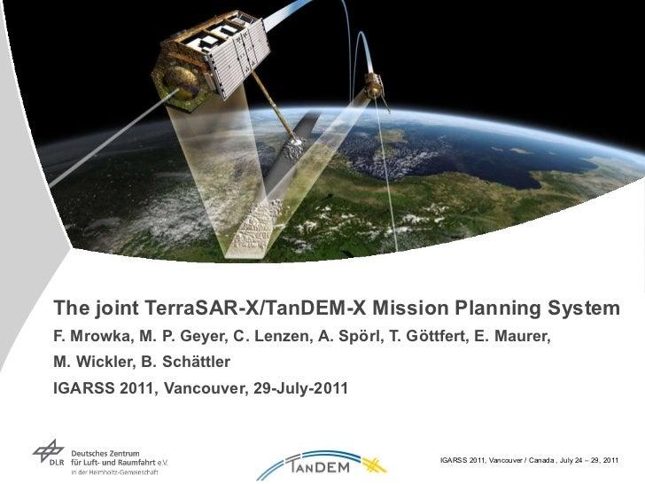 The joint TerraSAR-X/TanDEM-X Mission Planning System F. Mrowka, M. P. Geyer, C. Lenzen, A. Spörl, T. Göttfert, E. Maurer,...