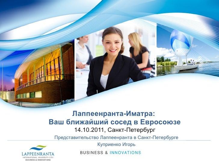 Лаппеенранта-Иматра:Ваш ближайший сосед в Евросоюзе        14.10.2011, Санкт-Петербург Представительство Лаппеенранта в Са...