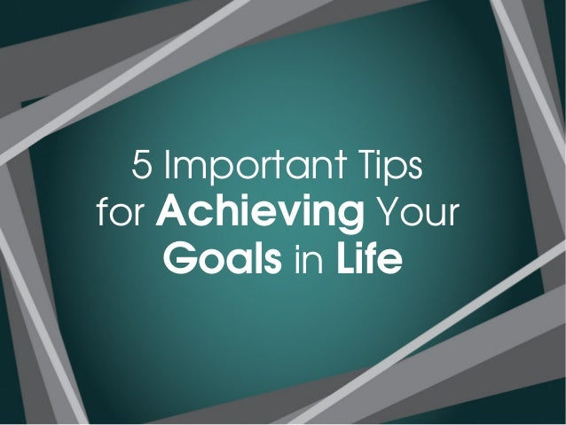 achieving of goals in our life Our new life goals  achieving life goals is about making plans and commitments everyone has dreams and aspirations, but how many people actually follow through.
