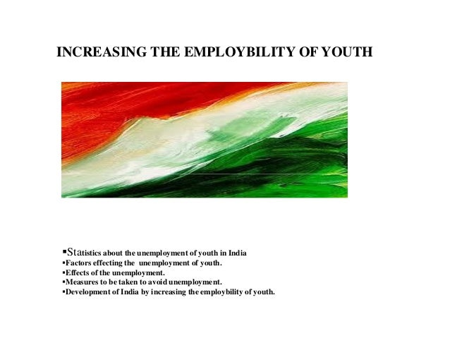 INCREASING THE EMPLOYBILITY OF YOUTH Statistics about the unemployment of youth in India Factors effecting the unemploymen...