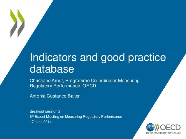 Indicators and good practice database Christiane Arndt, Programme Co-ordinator Measuring Regulatory Performance, OECD Anto...