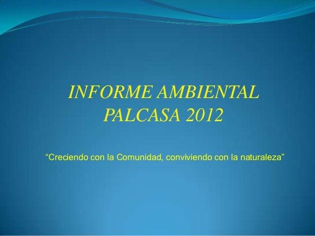 """INFORME AMBIENTAL        PALCASA 2012""""Creciendo con la Comunidad, conviviendo con la naturaleza"""""""