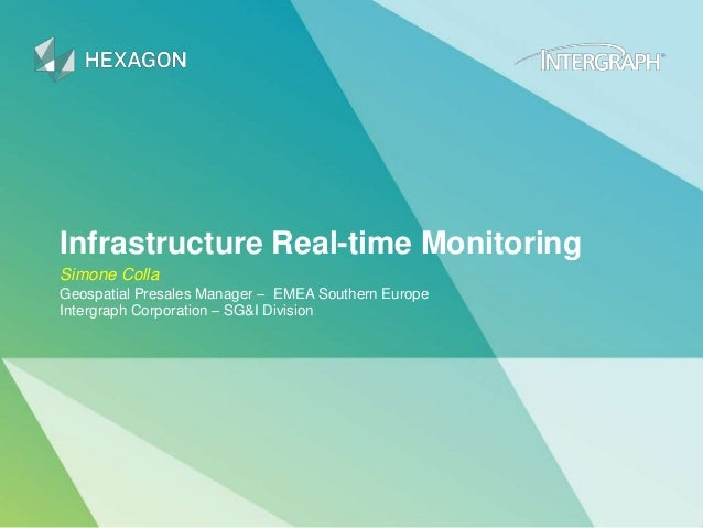 Infrastructure Real-time Monitoring Simone Colla Geospatial Presales Manager – EMEA Southern Europe Intergraph Corporation...