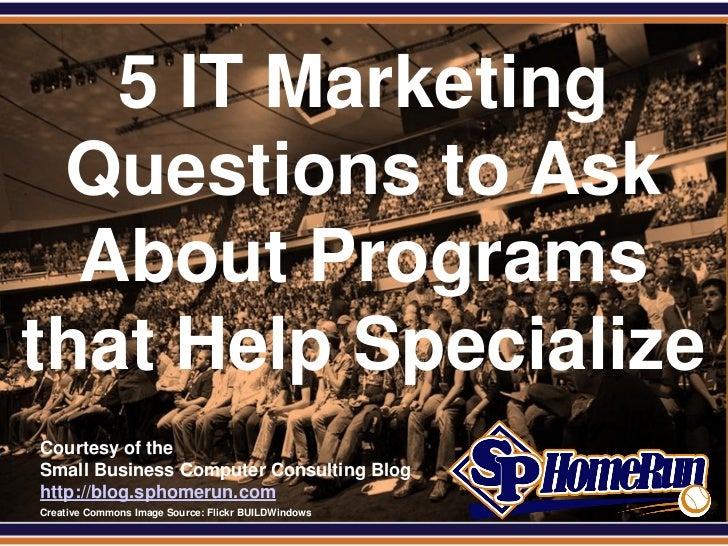 SPHomeRun.com   5 IT Marketing Questions to Ask  About Programsthat Help Specialize  Courtesy of the  Small Business Compu...